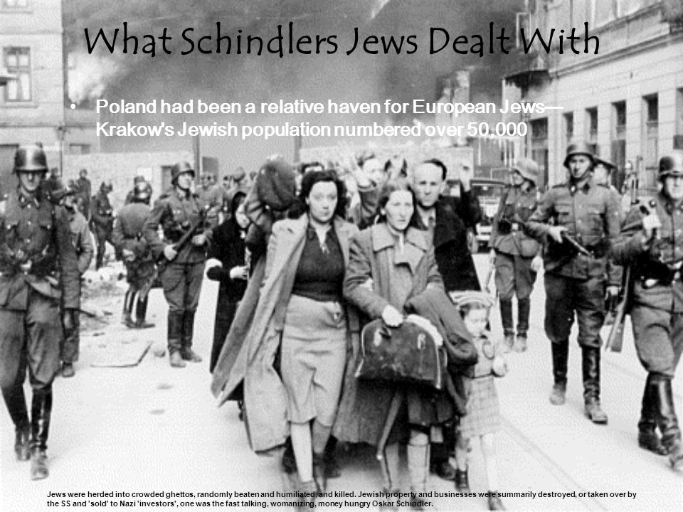 What Schindlers Jews Dealt With Poland had been a relative haven for European Jews— Krakow s Jewish population numbered over 50,000 Jews were herded into crowded ghettos, randomly beaten and humiliated, and killed.