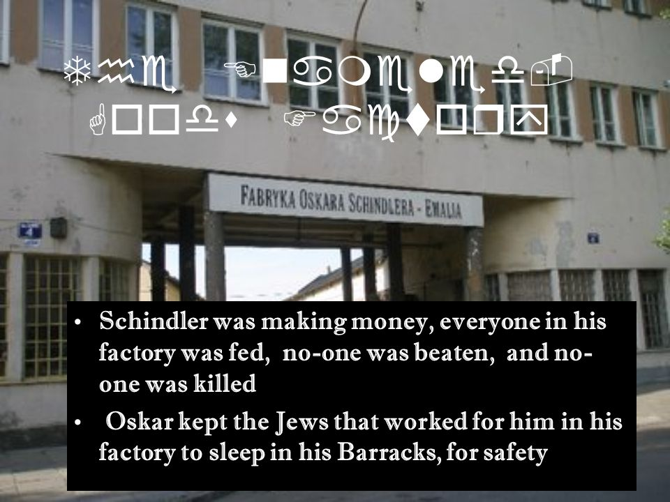 The Enameled- Goods Factory Schindler was making money, everyone in his factory was fed, no-one was beaten, and no- one was killed Oskar kept the Jews that worked for him in his factory to sleep in his Barracks, for safety