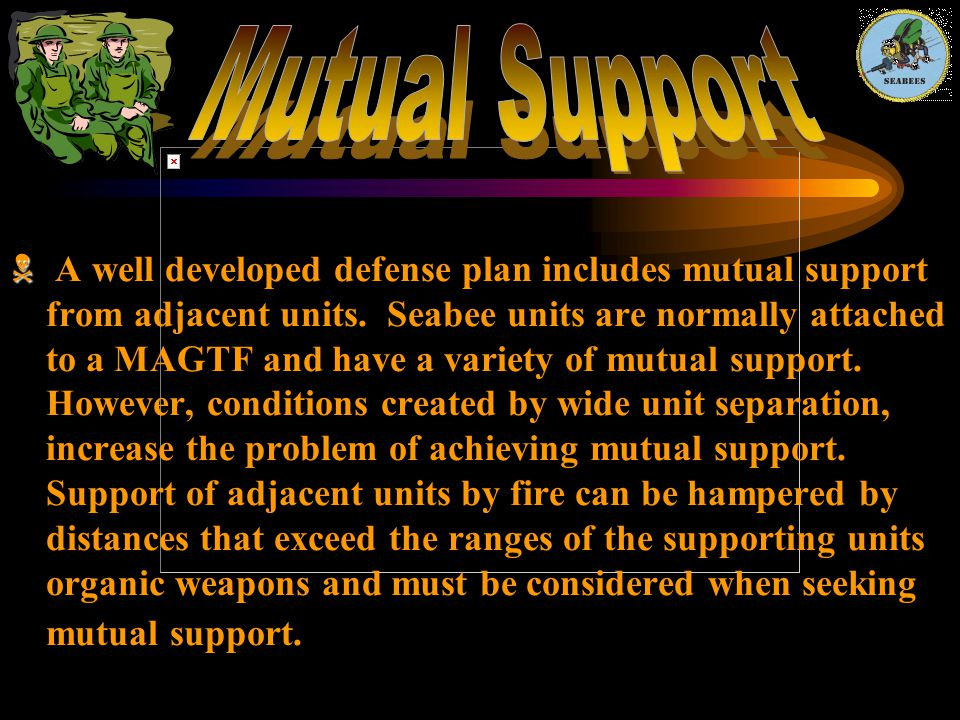   A well developed defense plan includes mutual support from adjacent units. Seabee units are normally attached to a MAGTF and have a variety of mut