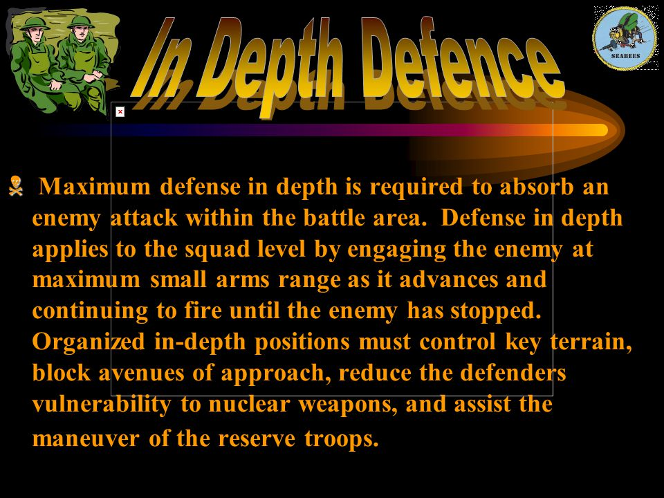   Maximum defense in depth is required to absorb an enemy attack within the battle area. Defense in depth applies to the squad level by engaging the