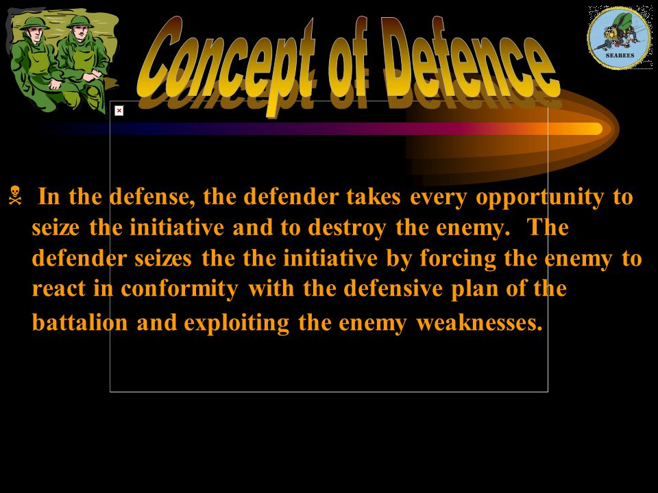  In the defense, the defender takes every opportunity to seize the initiative and to destroy the enemy. The defender seizes the the initiative by for