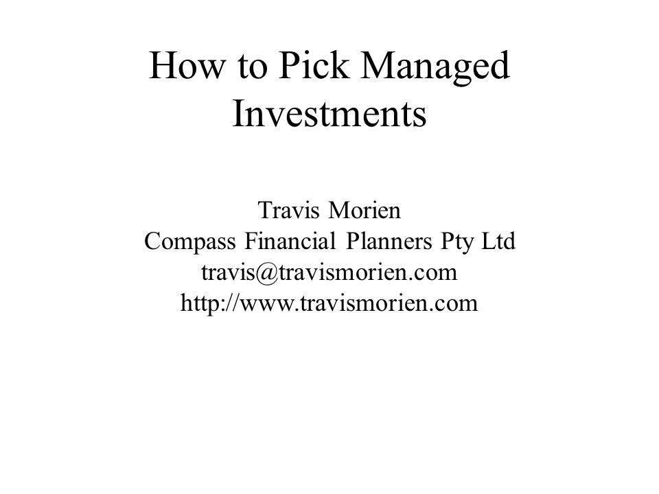 How to Pick Managed Investments Travis Morien Compass Financial Planners Pty Ltd travis@travismorien.com http://www.travismorien.com