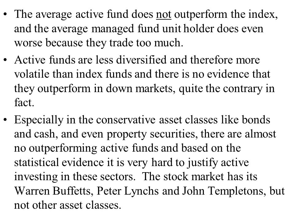 The average active fund does not outperform the index, and the average managed fund unit holder does even worse because they trade too much.