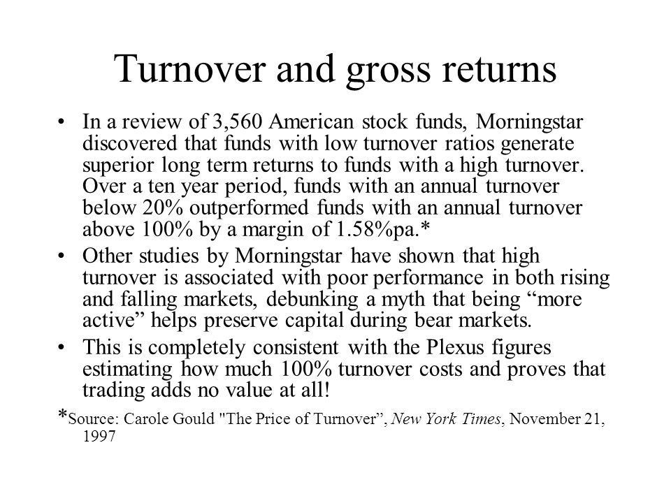 Turnover and gross returns In a review of 3,560 American stock funds, Morningstar discovered that funds with low turnover ratios generate superior long term returns to funds with a high turnover.