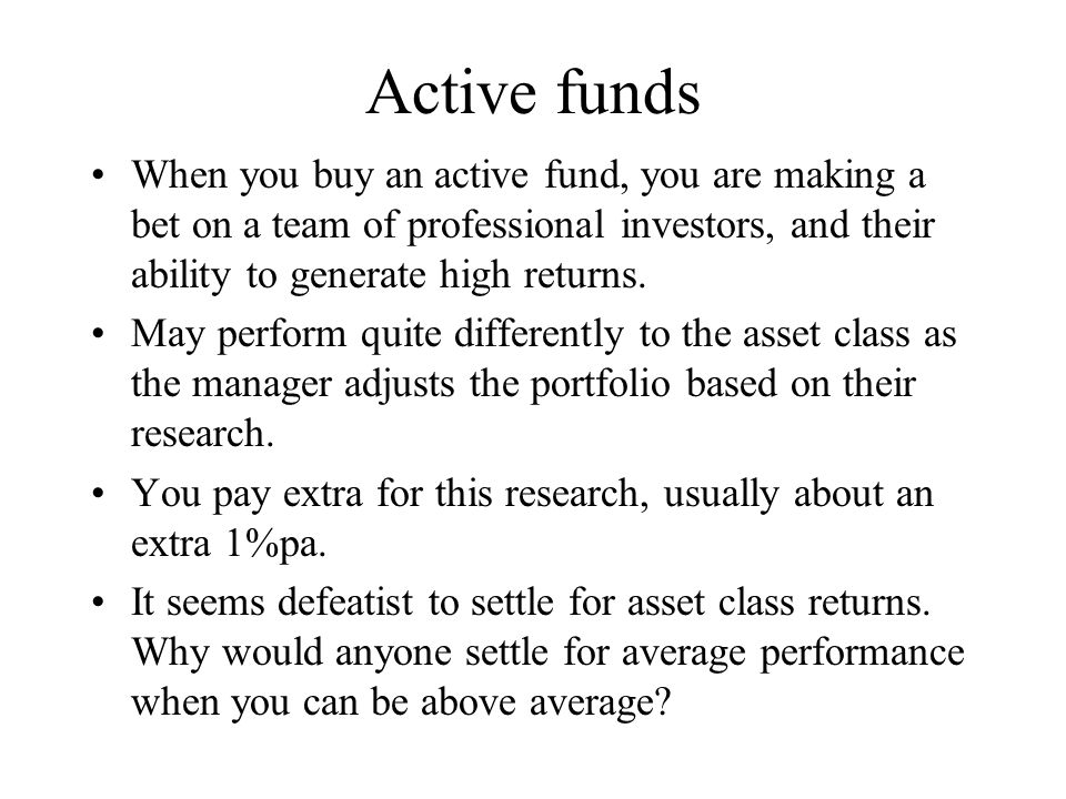 Active funds When you buy an active fund, you are making a bet on a team of professional investors, and their ability to generate high returns.