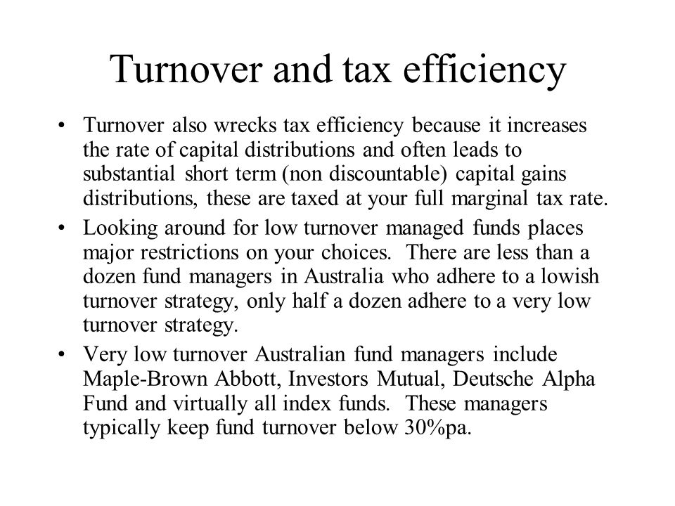 Turnover and tax efficiency Turnover also wrecks tax efficiency because it increases the rate of capital distributions and often leads to substantial short term (non discountable) capital gains distributions, these are taxed at your full marginal tax rate.