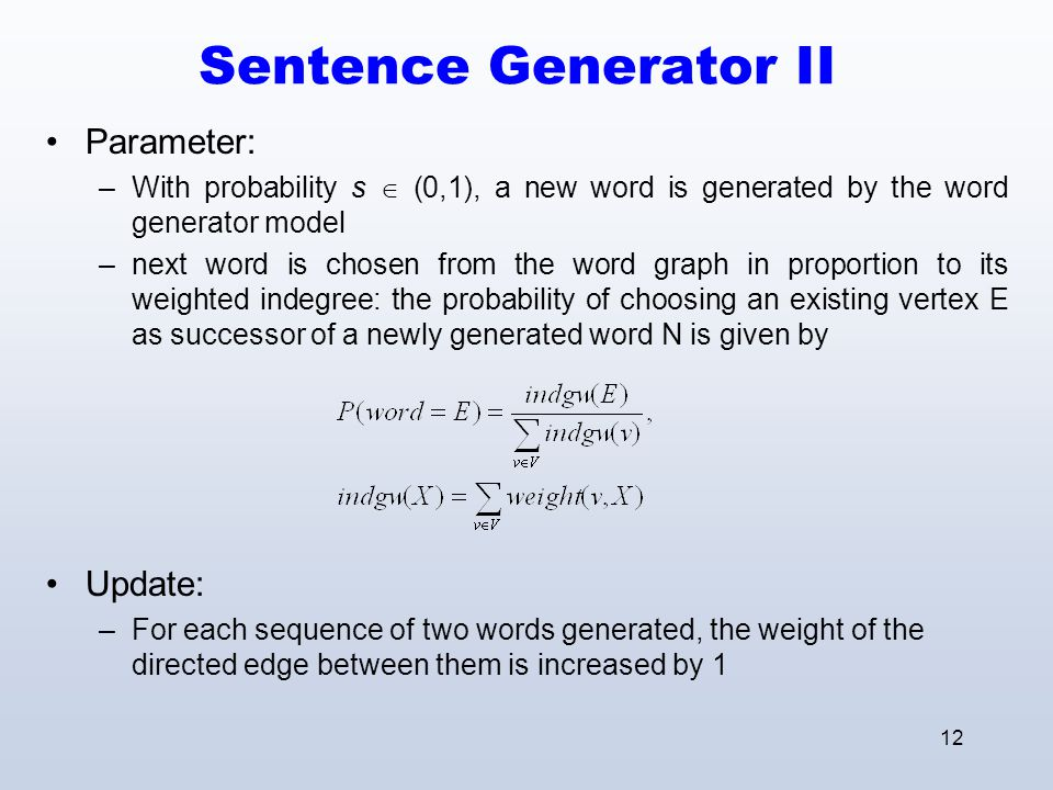 12 Sentence Generator II Parameter: –With probability s  (0,1), a new word is generated by the word generator model –next word is chosen from the word graph in proportion to its weighted indegree: the probability of choosing an existing vertex E as successor of a newly generated word N is given by Update: –For each sequence of two words generated, the weight of the directed edge between them is increased by 1