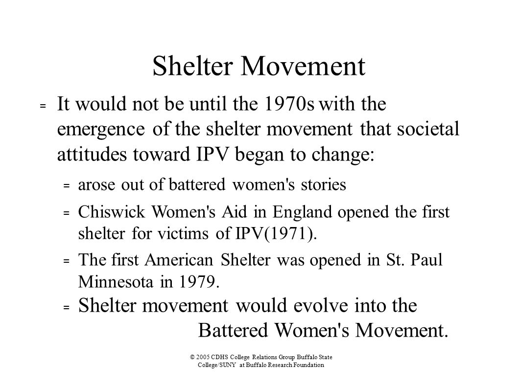 © 2005 CDHS College Relations Group Buffalo State College/SUNY at Buffalo Research Foundation Shelter Movement = It would not be until the 1970s with the emergence of the shelter movement that societal attitudes toward IPV began to change: = arose out of battered women s stories = Chiswick Women s Aid in England opened the first shelter for victims of IPV(1971).