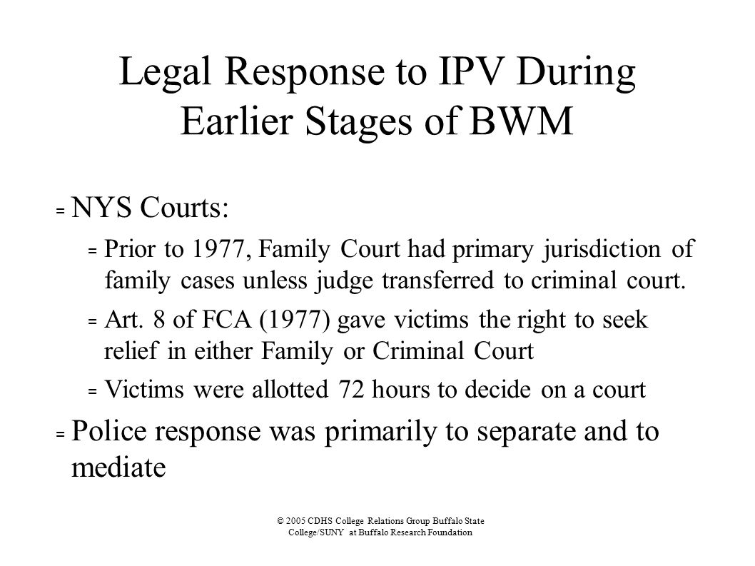© 2005 CDHS College Relations Group Buffalo State College/SUNY at Buffalo Research Foundation Legal Response to IPV During Earlier Stages of BWM = NYS Courts: = Prior to 1977, Family Court had primary jurisdiction of family cases unless judge transferred to criminal court.