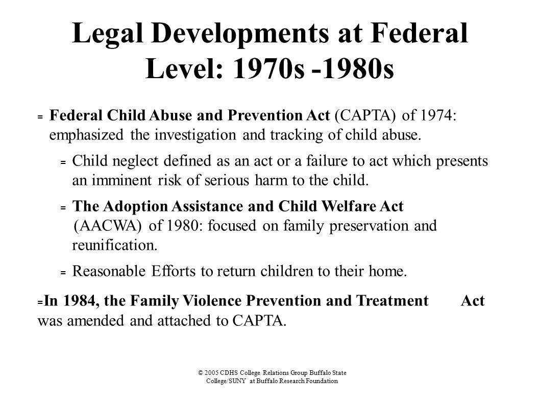 © 2005 CDHS College Relations Group Buffalo State College/SUNY at Buffalo Research Foundation Legal Developments at Federal Level: 1970s -1980s = Federal Child Abuse and Prevention Act (CAPTA) of 1974: emphasized the investigation and tracking of child abuse.