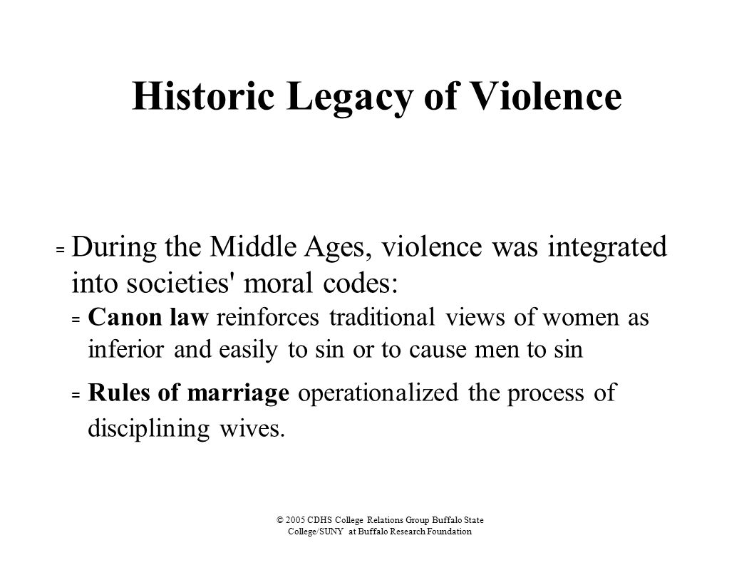 © 2005 CDHS College Relations Group Buffalo State College/SUNY at Buffalo Research Foundation Historic Legacy of Violence = During the Middle Ages, violence was integrated into societies moral codes: = Canon law reinforces traditional views of women as inferior and easily to sin or to cause men to sin = Rules of marriage operationalized the process of disciplining wives.