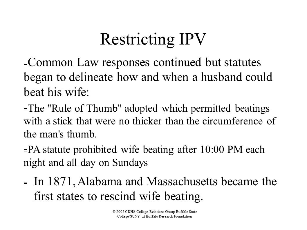© 2005 CDHS College Relations Group Buffalo State College/SUNY at Buffalo Research Foundation Restricting IPV = Common Law responses continued but statutes began to delineate how and when a husband could beat his wife: = The Rule of Thumb adopted which permitted beatings with a stick that were no thicker than the circumference of the man s thumb.