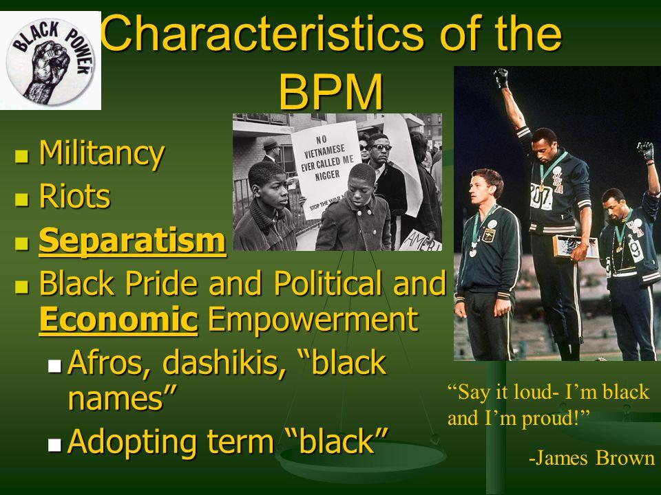 Characteristics of the BPM Militancy Militancy Riots Riots Separatism Separatism Black Pride and Political and Economic Empowerment Black Pride and Po