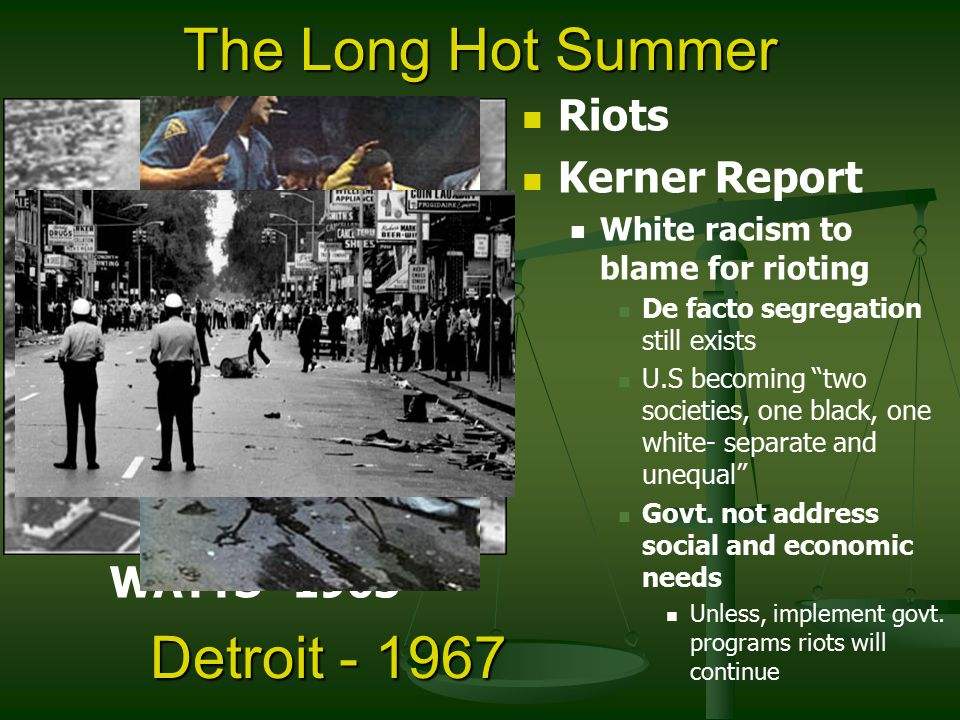 Riots Kerner Report White racism to blame for rioting De facto segregation still exists U.S becoming two societies, one black, one white- separate and unequal Govt.
