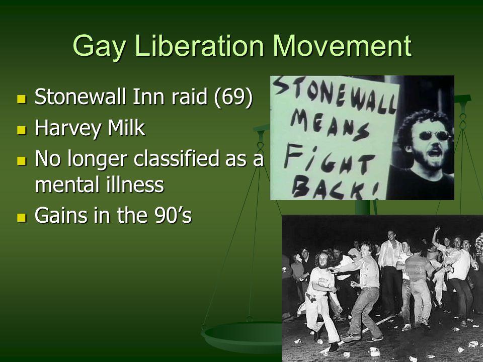Gay Liberation Movement Stonewall Inn raid (69) Stonewall Inn raid (69) Harvey Milk Harvey Milk No longer classified as a mental illness No longer classified as a mental illness Gains in the 90's Gains in the 90's