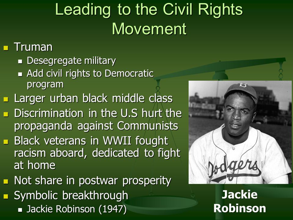 Leading to the Civil Rights Movement Truman Truman Desegregate military Desegregate military Add civil rights to Democratic program Add civil rights to Democratic program Larger urban black middle class Larger urban black middle class Discrimination in the U.S hurt the propaganda against Communists Discrimination in the U.S hurt the propaganda against Communists Black veterans in WWII fought racism aboard, dedicated to fight at home Black veterans in WWII fought racism aboard, dedicated to fight at home Not share in postwar prosperity Not share in postwar prosperity Symbolic breakthrough Symbolic breakthrough Jackie Robinson (1947) Jackie Robinson (1947) Jackie Robinson