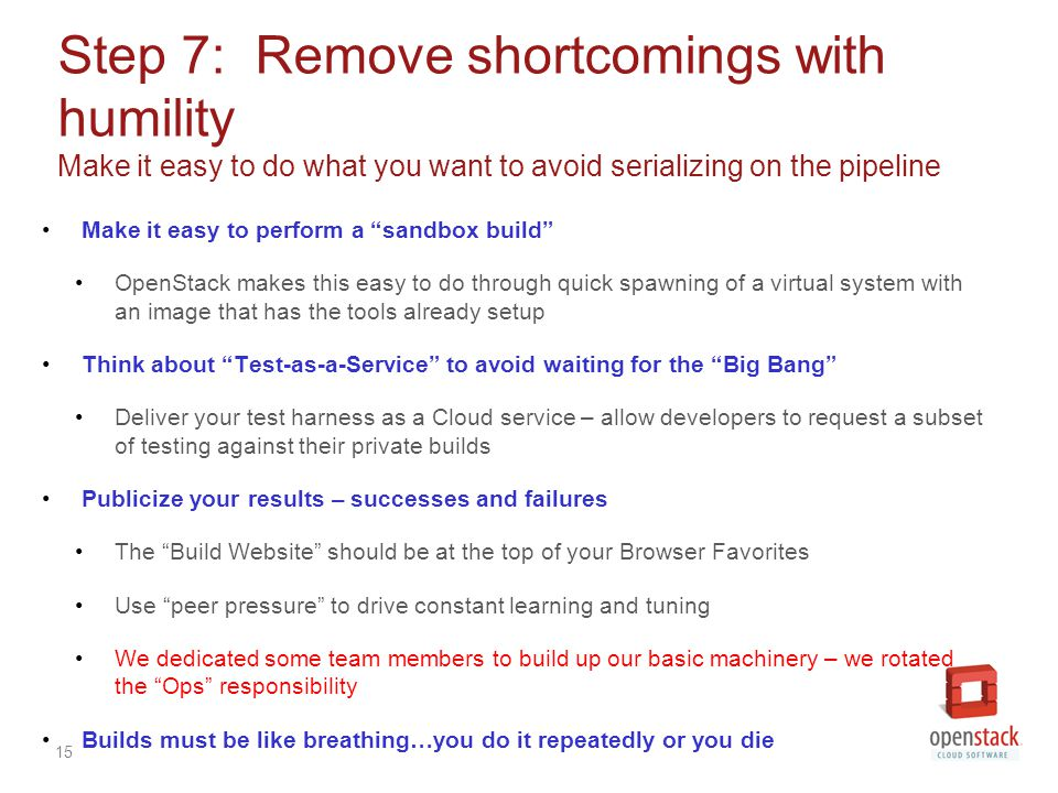 15 Step 7: Remove shortcomings with humility Make it easy to do what you want to avoid serializing on the pipeline Make it easy to perform a sandbox build OpenStack makes this easy to do through quick spawning of a virtual system with an image that has the tools already setup Think about Test-as-a-Service to avoid waiting for the Big Bang Deliver your test harness as a Cloud service – allow developers to request a subset of testing against their private builds Publicize your results – successes and failures The Build Website should be at the top of your Browser Favorites Use peer pressure to drive constant learning and tuning We dedicated some team members to build up our basic machinery – we rotated the Ops responsibility Builds must be like breathing…you do it repeatedly or you die