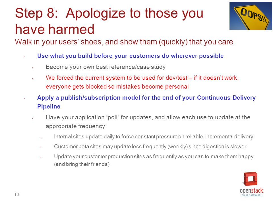 16 Step 8: Apologize to those you have harmed Walk in your users' shoes, and show them (quickly) that you care ‣ Use what you build before your customers do wherever possible ‣ Become your own best reference/case study ‣ We forced the current system to be used for dev/test – if it doesn't work, everyone gets blocked so mistakes become personal ‣ Apply a publish/subscription model for the end of your Continuous Delivery Pipeline ‣ Have your application poll for updates, and allow each use to update at the appropriate frequency ‣ Internal sites update daily to force constant pressure on reliable, incremental delivery ‣ Customer beta sites may update less frequently (weekly) since digestion is slower ‣ Update your customer production sites as frequently as you can to make them happy (and bring their friends)