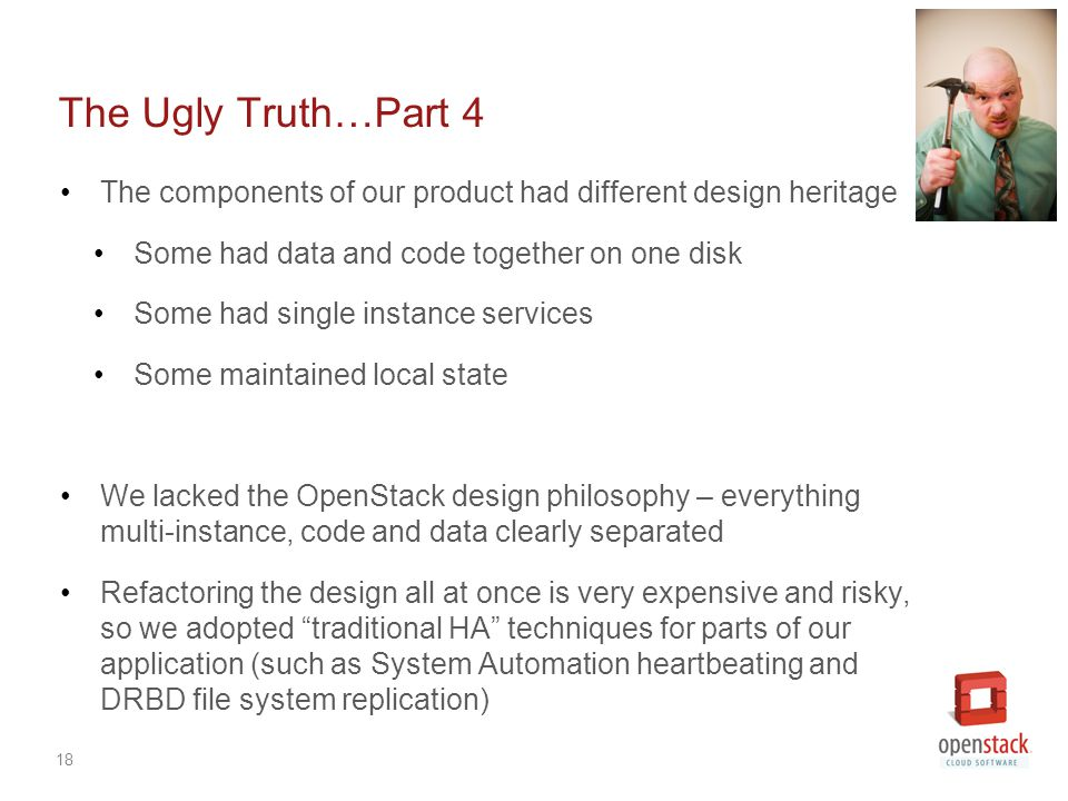 18 The Ugly Truth…Part 4 The components of our product had different design heritage Some had data and code together on one disk Some had single instance services Some maintained local state We lacked the OpenStack design philosophy – everything multi-instance, code and data clearly separated Refactoring the design all at once is very expensive and risky, so we adopted traditional HA techniques for parts of our application (such as System Automation heartbeating and DRBD file system replication)