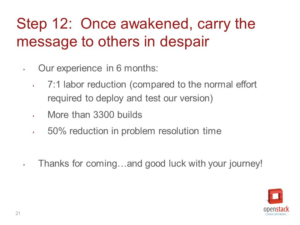 21 Step 12: Once awakened, carry the message to others in despair ‣ Our experience in 6 months: ‣ 7:1 labor reduction (compared to the normal effort required to deploy and test our version) ‣ More than 3300 builds ‣ 50% reduction in problem resolution time ‣ Thanks for coming…and good luck with your journey!