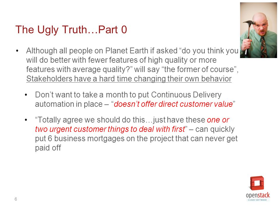 6 The Ugly Truth…Part 0 Although all people on Planet Earth if asked do you think you will do better with fewer features of high quality or more features with average quality will say the former of course , Stakeholders have a hard time changing their own behavior Don't want to take a month to put Continuous Delivery automation in place – doesn't offer direct customer value Totally agree we should do this…just have these one or two urgent customer things to deal with first – can quickly put 6 business mortgages on the project that can never get paid off