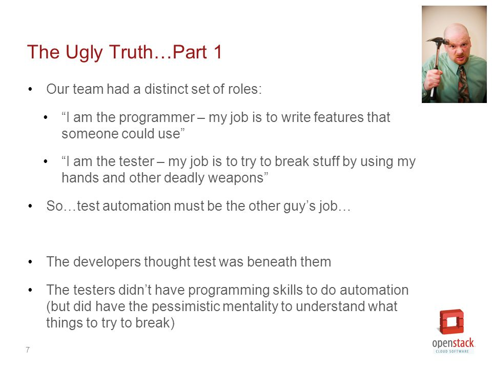 7 The Ugly Truth…Part 1 Our team had a distinct set of roles: I am the programmer – my job is to write features that someone could use I am the tester – my job is to try to break stuff by using my hands and other deadly weapons So…test automation must be the other guy's job… The developers thought test was beneath them The testers didn't have programming skills to do automation (but did have the pessimistic mentality to understand what things to try to break)