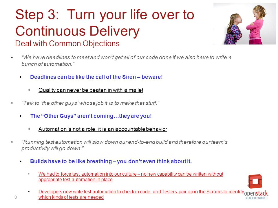 8 Step 3: Turn your life over to Continuous Delivery Deal with Common Objections We have deadlines to meet and won't get all of our code done if we also have to write a bunch of automation. Deadlines can be like the call of the Siren – beware.