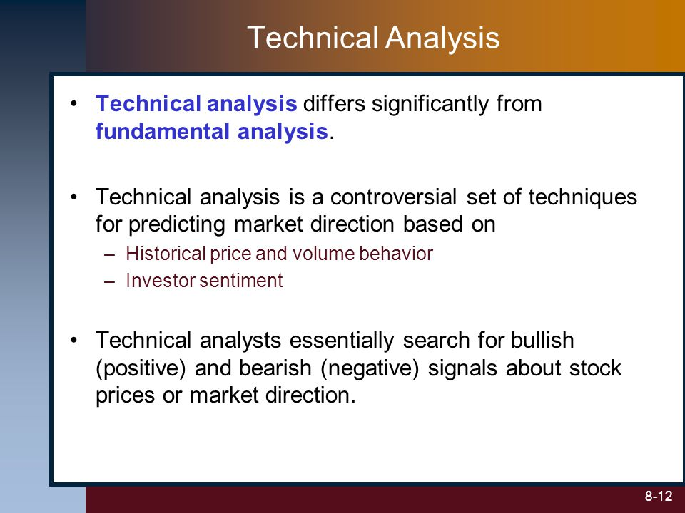 8-12 Technical Analysis Technical analysis differs significantly from fundamental analysis. Technical analysis is a controversial set of techniques fo