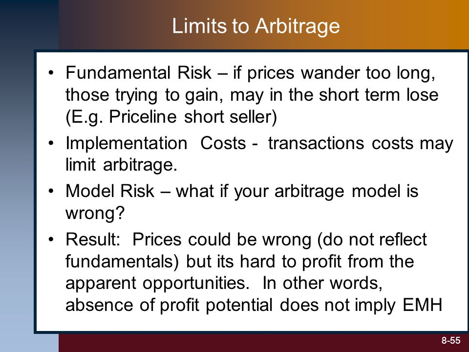 8-55 Limits to Arbitrage Fundamental Risk – if prices wander too long, those trying to gain, may in the short term lose (E.g. Priceline short seller)