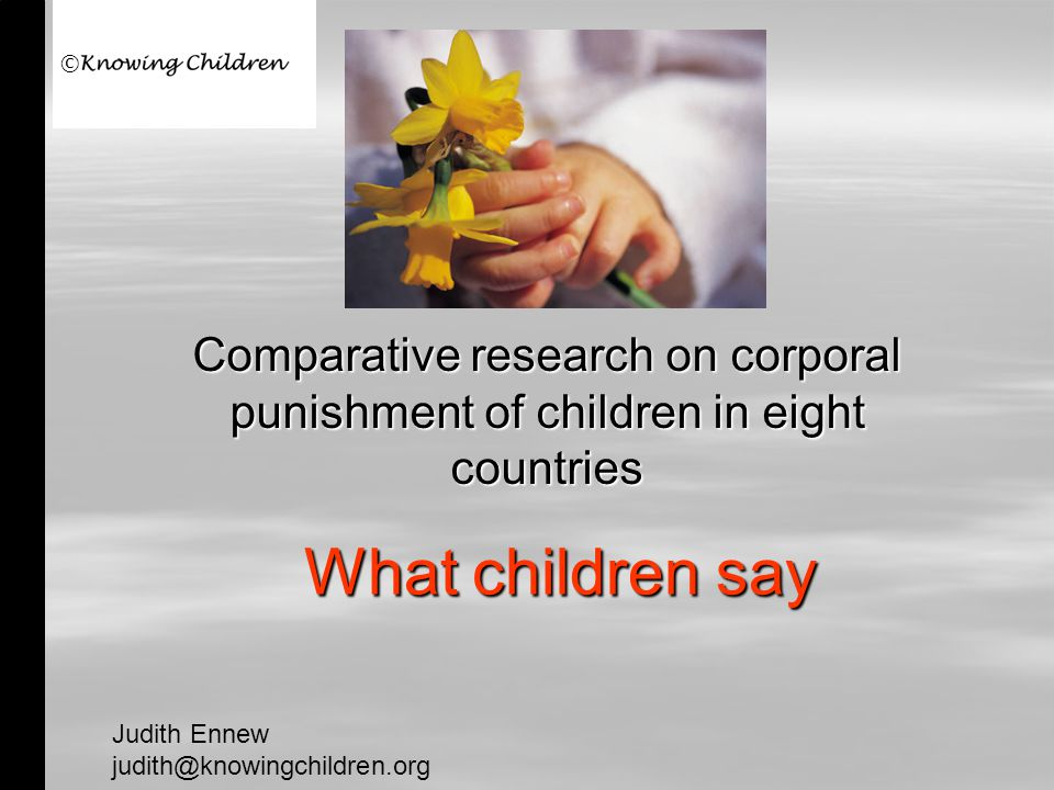 What children say Comparative research on corporal punishment of children in eight countries Judith Ennew judith@knowingchildren.org ©