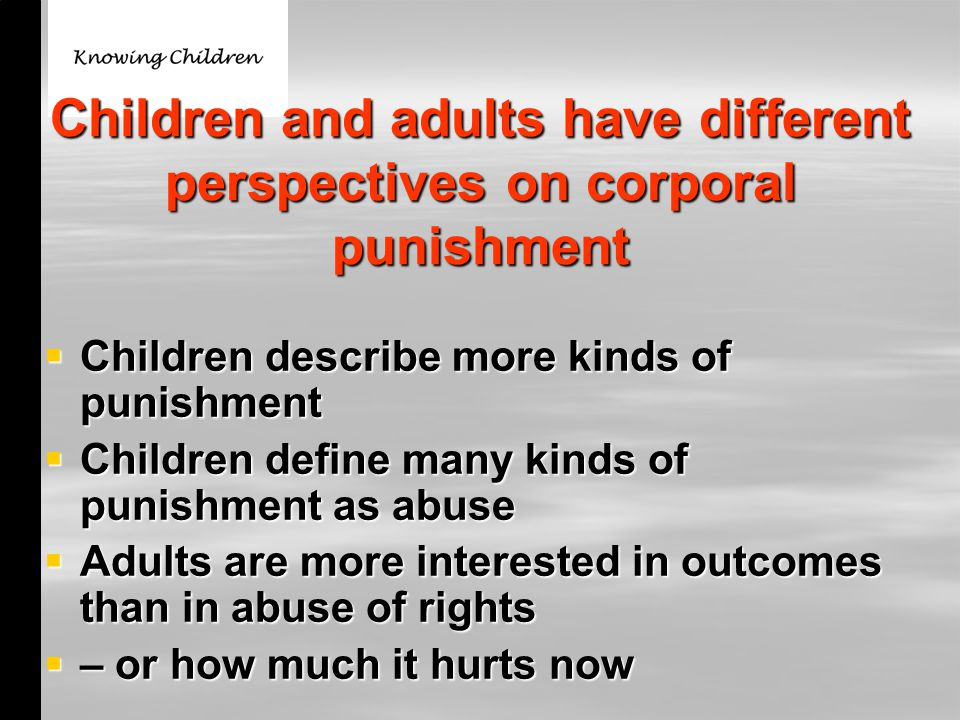 Children and adults have different perspectives on corporal punishment  Children describe more kinds of punishment  Children define many kinds of punishment as abuse  Adults are more interested in outcomes than in abuse of rights  – or how much it hurts now
