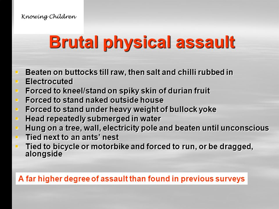Brutal physical assault  Beaten on buttocks till raw, then salt and chilli rubbed in  Electrocuted  Forced to kneel/stand on spiky skin of durian fruit  Forced to stand naked outside house  Forced to stand under heavy weight of bullock yoke  Head repeatedly submerged in water  Hung on a tree, wall, electricity pole and beaten until unconscious  Tied next to an ants' nest  Tied to bicycle or motorbike and forced to run, or be dragged, alongside A far higher degree of assault than found in previous surveys