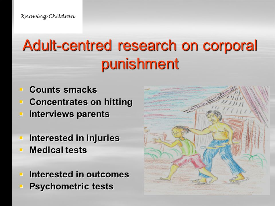 Adult-centred research on corporal punishment  Counts smacks  Concentrates on hitting  Interviews parents  Interested in injuries  Medical tests  Interested in outcomes  Psychometric tests
