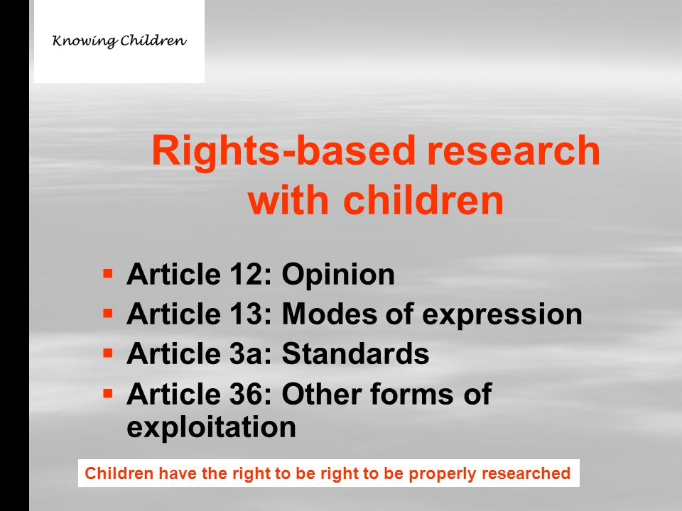 Rights-based research with children   Article 12: Opinion   Article 13: Modes of expression   Article 3a: Standards   Article 36: Other forms of exploitation Children have the right to be right to be properly researched