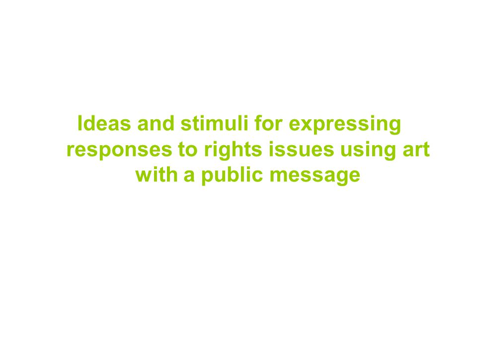 Ideas and stimuli for expressing responses to rights issues using art with a public message