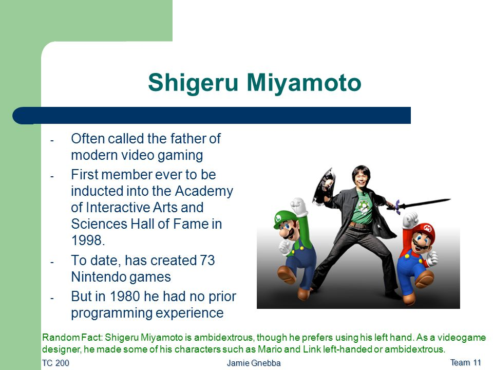 Jamie Gnebba Team 11 TC 200 Shigeru Miyamoto - Often called the father of modern video gaming - First member ever to be inducted into the Academy of I