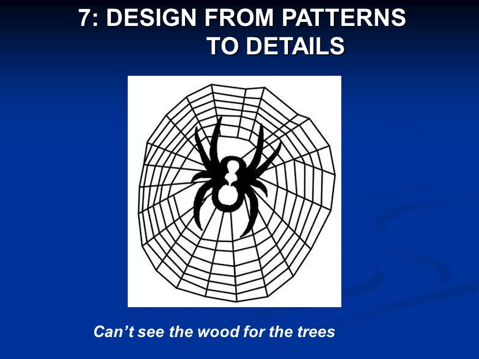 7: DESIGN FROM PATTERNS TO DETAILS TO DETAILS Can't see the wood for the trees