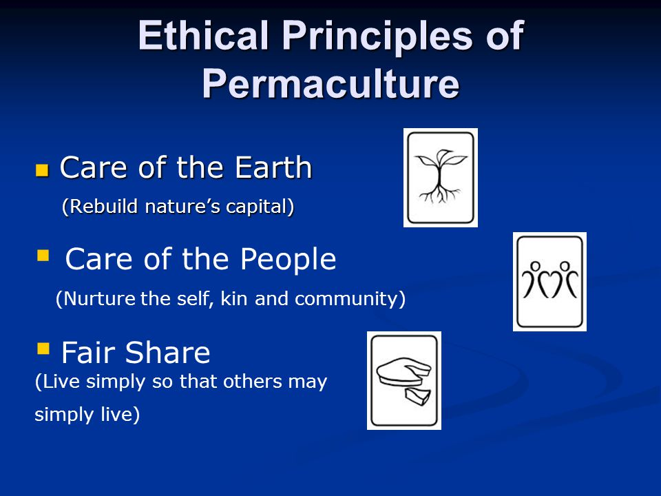 Ethical Principles of Permaculture Care of the Earth Care of the Earth (Rebuild nature's capital) (Rebuild nature's capital)  Care of the People (Nurture the self, kin and community)  Fair Share (Live simply so that others may simply live)