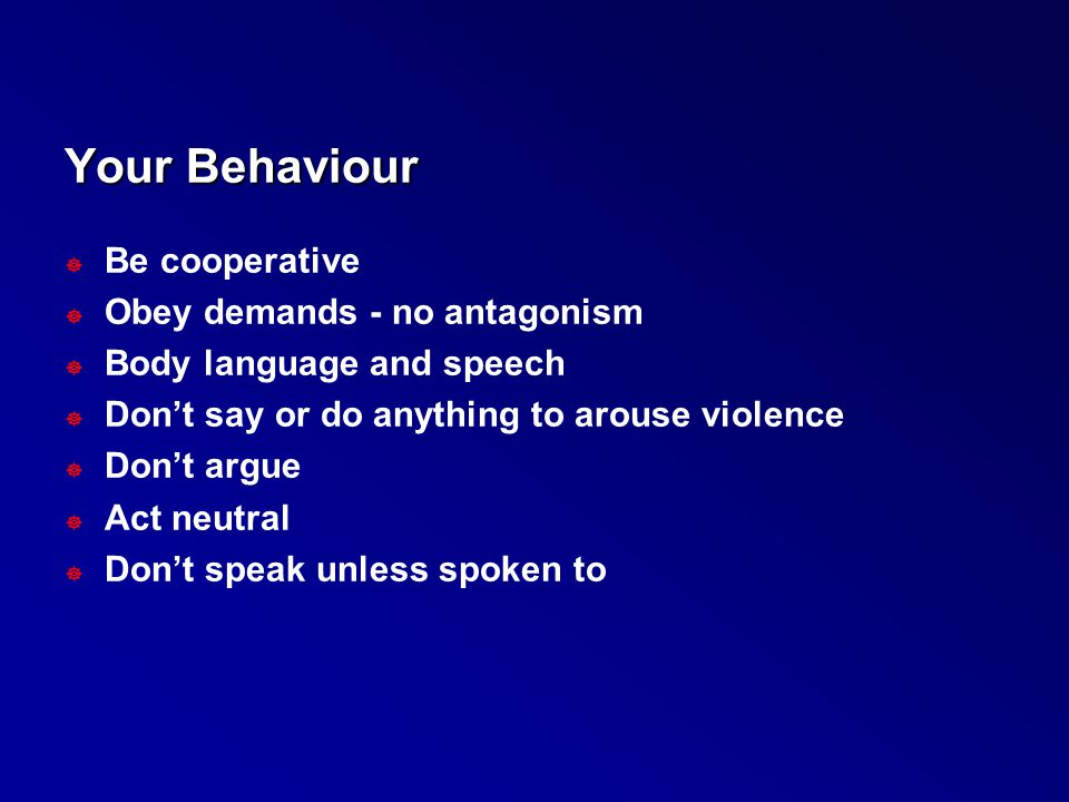 Your Behaviour ] Be cooperative ] Obey demands - no antagonism ] Body language and speech ] Don't say or do anything to arouse violence ] Don't argue