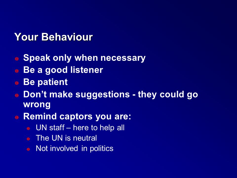 Your Behaviour ] Speak only when necessary ] Be a good listener ] Be patient ] Don't make suggestions - they could go wrong ] Remind captors you are: