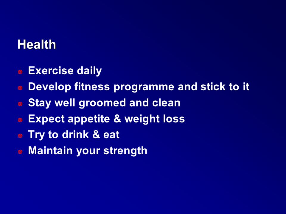 Health ] Exercise daily ] Develop fitness programme and stick to it ] Stay well groomed and clean ] Expect appetite & weight loss ] Try to drink & eat