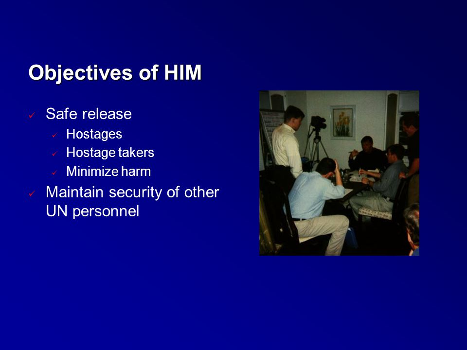 Objectives of HIM Safe release Hostages Hostage takers Minimize harm Maintain security of other UN personnel