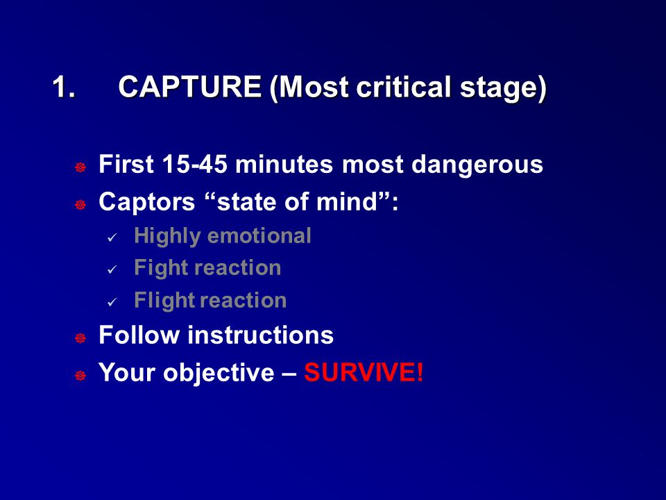 """1.CAPTURE (Most critical stage) ] First 15-45 minutes most dangerous ] Captors """"state of mind"""": Highly emotional Fight reaction Flight reaction ] Foll"""