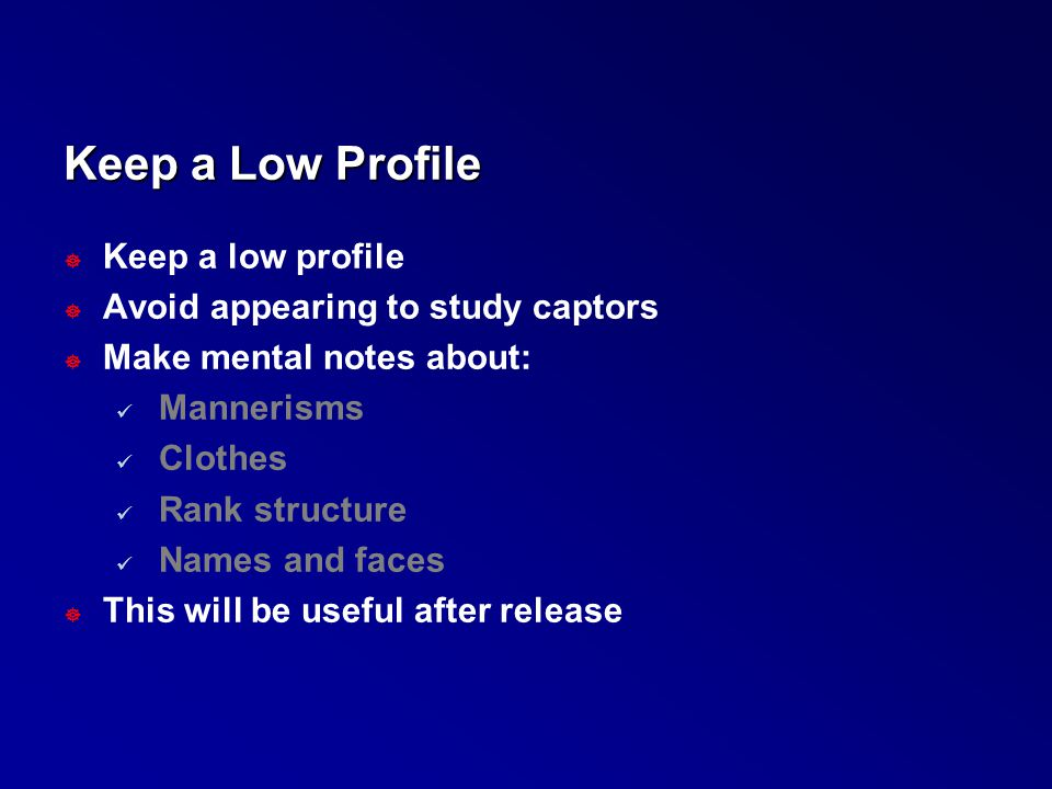 Keep a Low Profile ] Keep a low profile ] Avoid appearing to study captors ] Make mental notes about: Mannerisms Clothes Rank structure Names and face