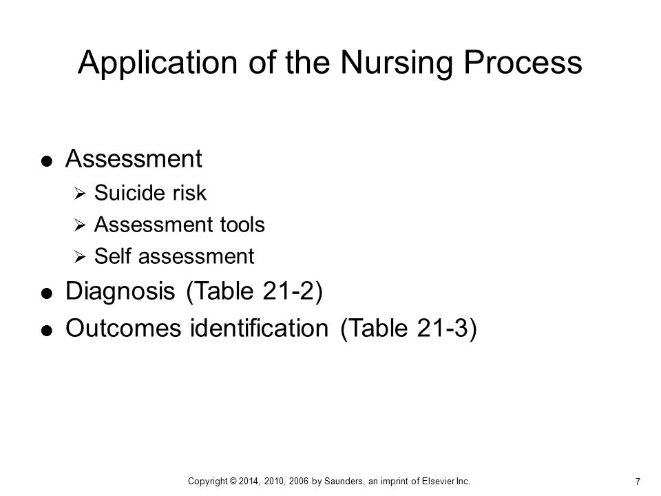  Assessment  Suicide risk  Assessment tools  Self assessment  Diagnosis (Table 21-2)  Outcomes identification (Table 21-3) Application of the Nursing Process 7 Copyright © 2014, 2010, 2006 by Saunders, an imprint of Elsevier Inc.