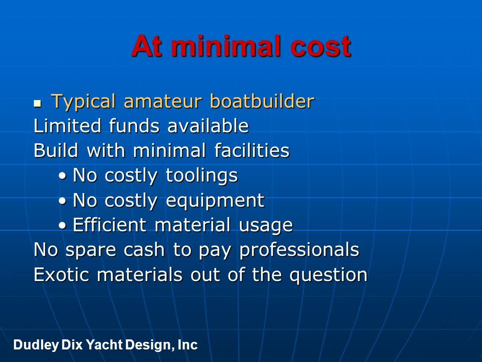 At minimal cost Typical amateur boatbuilder Typical amateur boatbuilder Limited funds available Build with minimal facilities No costly toolingsNo cos