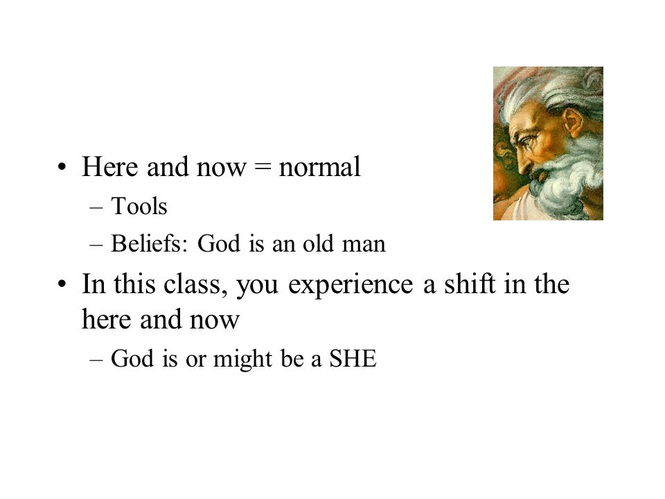 Here and now = normal –Tools –Beliefs: God is an old man In this class, you experience a shift in the here and now –God is or might be a SHE