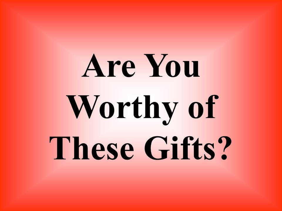 Are You Worthy of These Gifts