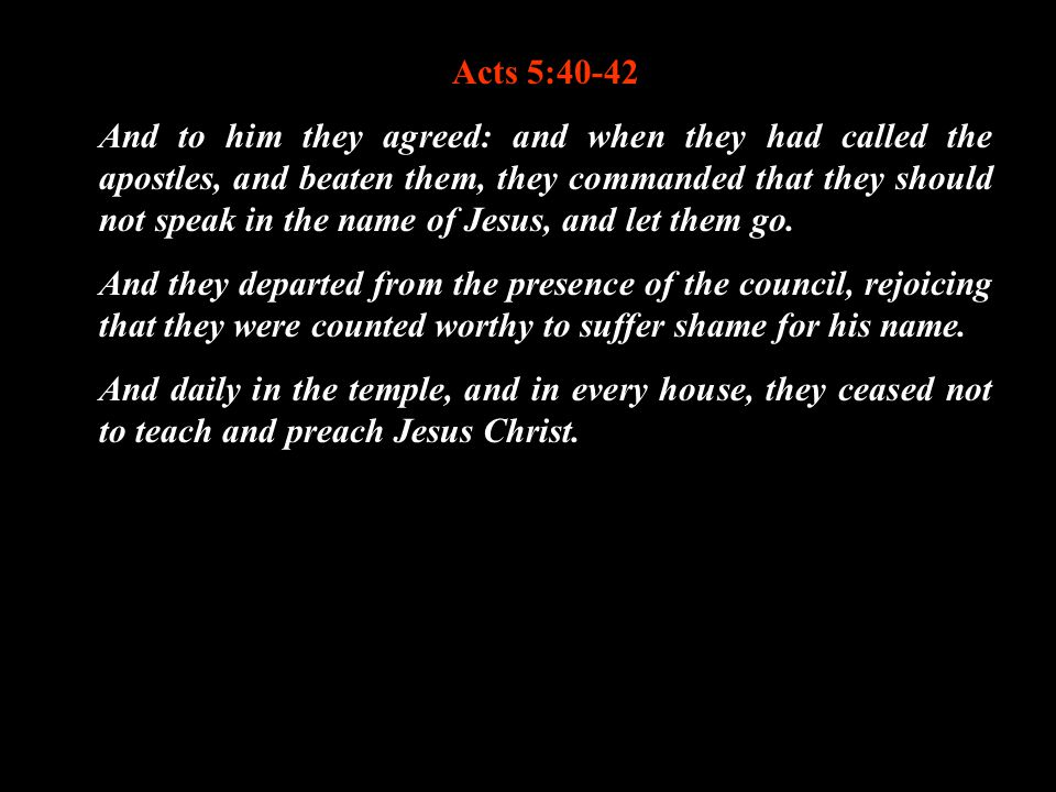 Acts 5:40-42 And to him they agreed: and when they had called the apostles, and beaten them, they commanded that they should not speak in the name of