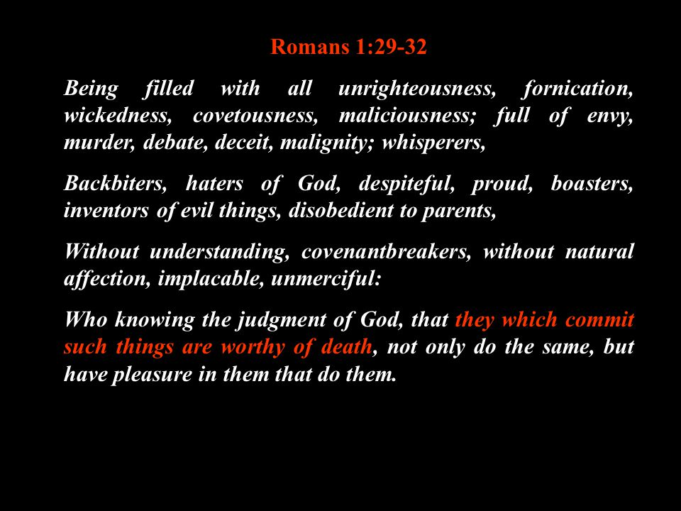 Romans 1:29-32 Being filled with all unrighteousness, fornication, wickedness, covetousness, maliciousness; full of envy, murder, debate, deceit, mali